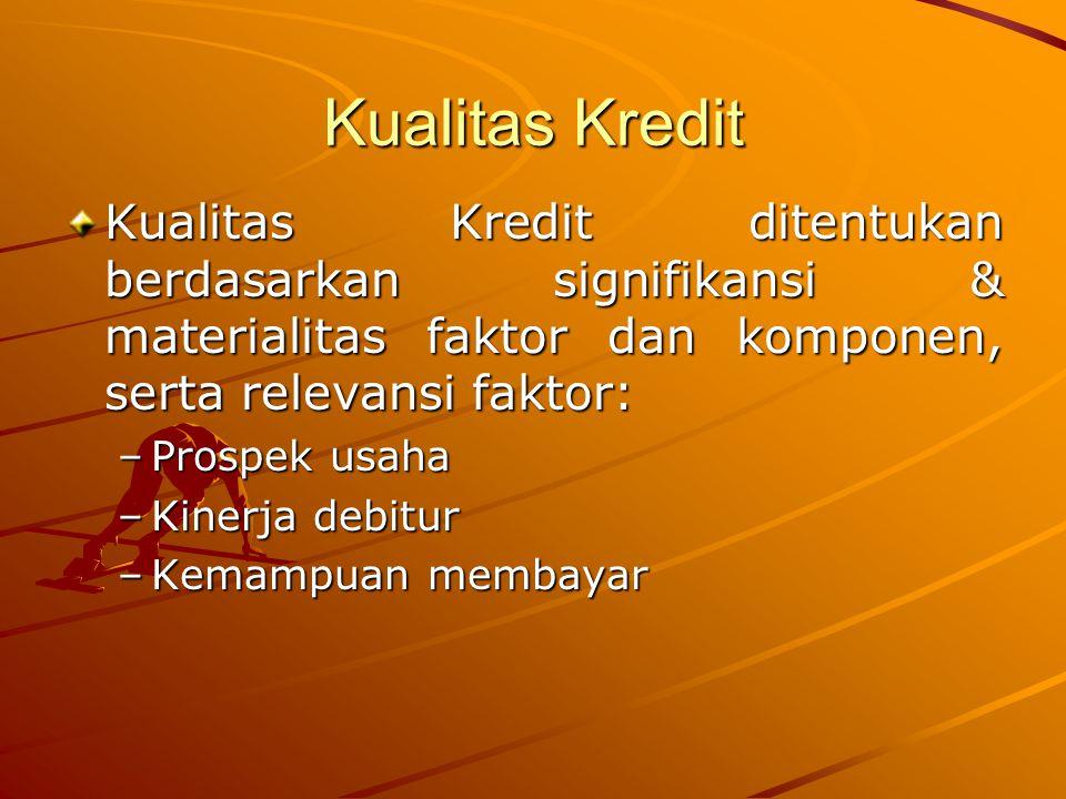 Kualitas Kredit Kualitas Kredit ditentukan berdasarkan signifikansi & materialitas faktor dan komponen, serta relevansi faktor: –Prospek usaha –Kinerja debitur –Kemampuan membayar