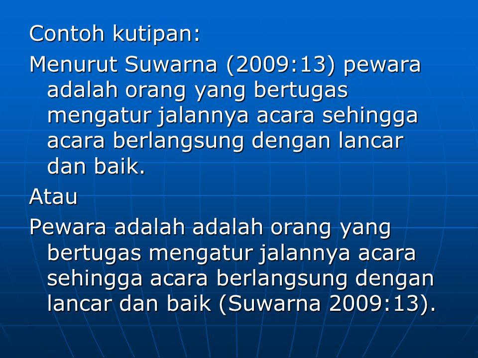Contoh kutipan: Menurut Suwarna (2009:13) pewara adalah orang yang bertugas mengatur jalannya acara sehingga acara berlangsung dengan lancar dan baik.