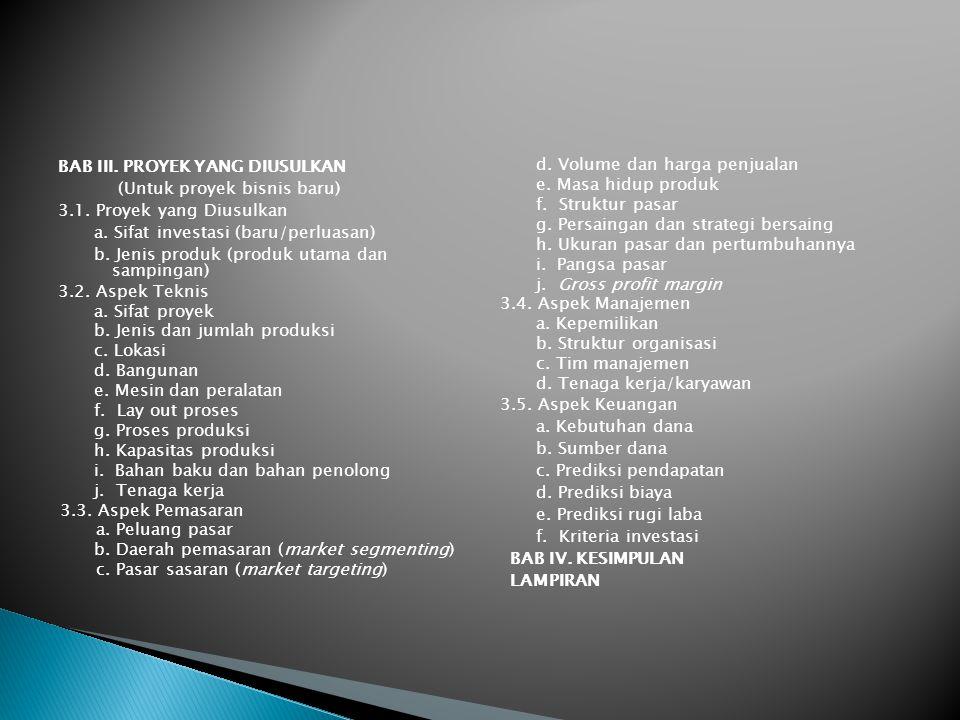 BAB III. PROYEK YANG DIUSULKAN (Untuk proyek bisnis baru) 3.1. Proyek yang Diusulkan a. Sifat investasi (baru/perluasan) b. Jenis produk (produk utama