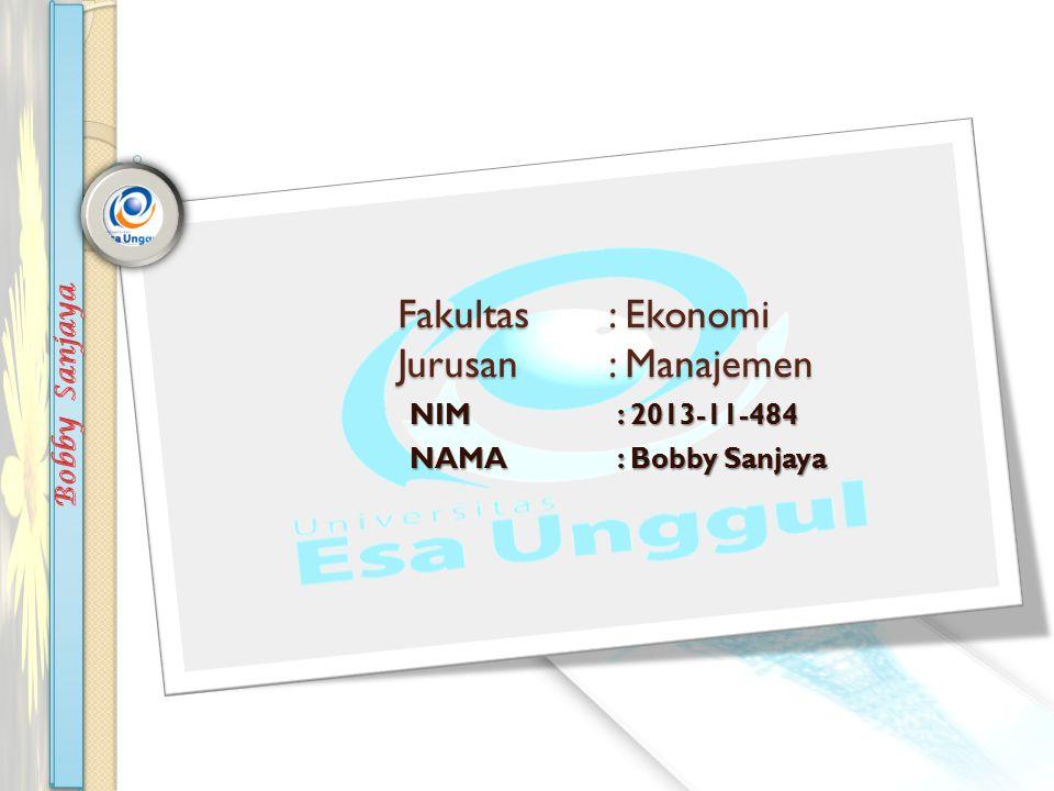 Fakultas: Ekonomi Jurusan : Manajemen NIM: 2013-11-484 NAMA: Bobby Sanjaya