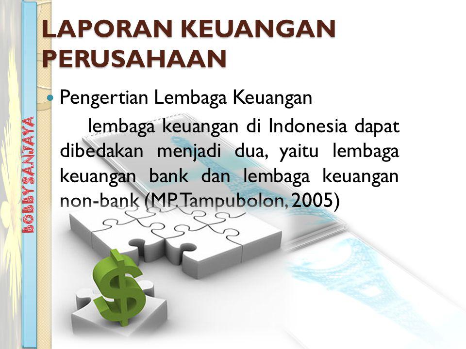 LAPORAN KEUANGAN PERUSAHAAN Pengertian Lembaga Keuangan lembaga keuangan di Indonesia dapat dibedakan menjadi dua, yaitu lembaga keuangan bank dan lembaga keuangan non-bank (MP.