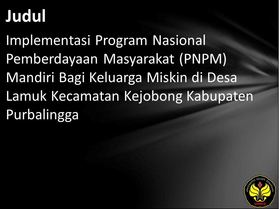 Judul Implementasi Program Nasional Pemberdayaan Masyarakat (PNPM) Mandiri Bagi Keluarga Miskin di Desa Lamuk Kecamatan Kejobong Kabupaten Purbalingga