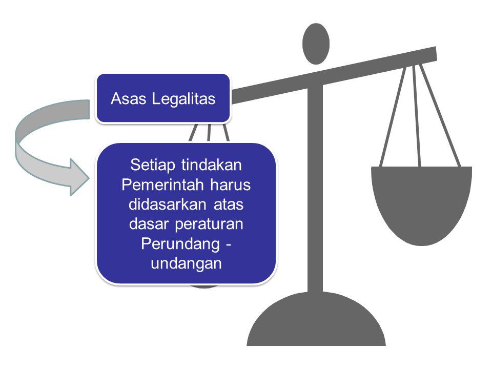 Asas Legalitas Setiap tindakan Pemerintah harus didasarkan atas dasar peraturan Perundang - undangan