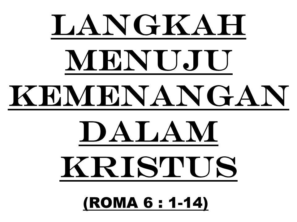 LANGKAH MENUJU KEMENANGAN DALAM KRISTUS (ROMA 6 : 1-14)