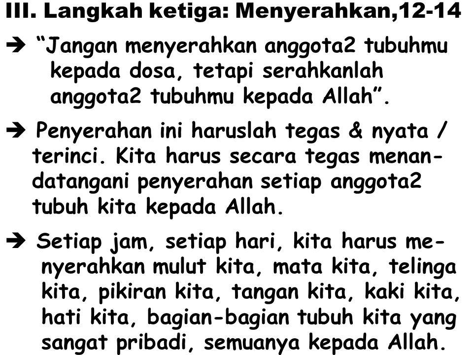 "III. Langkah ketiga: Menyerahkan,12-14  ""Jangan menyerahkan anggota2 tubuhmu kepada dosa, tetapi serahkanlah anggota2 tubuhmu kepada Allah"".  Penyer"