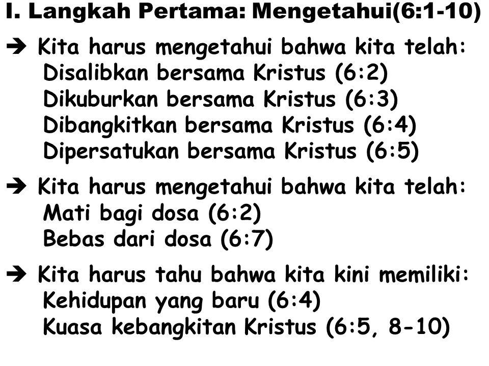 I. Langkah Pertama: Mengetahui(6:1-10)  Kita harus mengetahui bahwa kita telah: Disalibkan bersama Kristus (6:2) Dikuburkan bersama Kristus (6:3) Dib