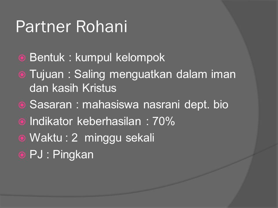 Partner Rohani  Bentuk : kumpul kelompok  Tujuan : Saling menguatkan dalam iman dan kasih Kristus  Sasaran : mahasiswa nasrani dept. bio  Indikato