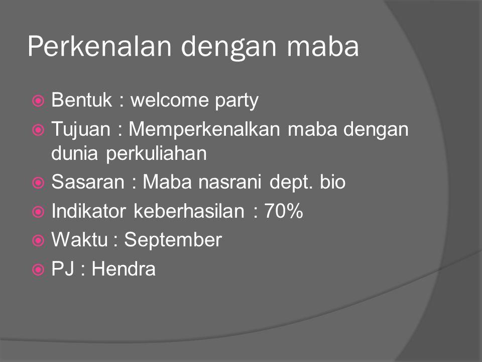 Perkenalan dengan maba  Bentuk : welcome party  Tujuan : Memperkenalkan maba dengan dunia perkuliahan  Sasaran : Maba nasrani dept. bio  Indikator