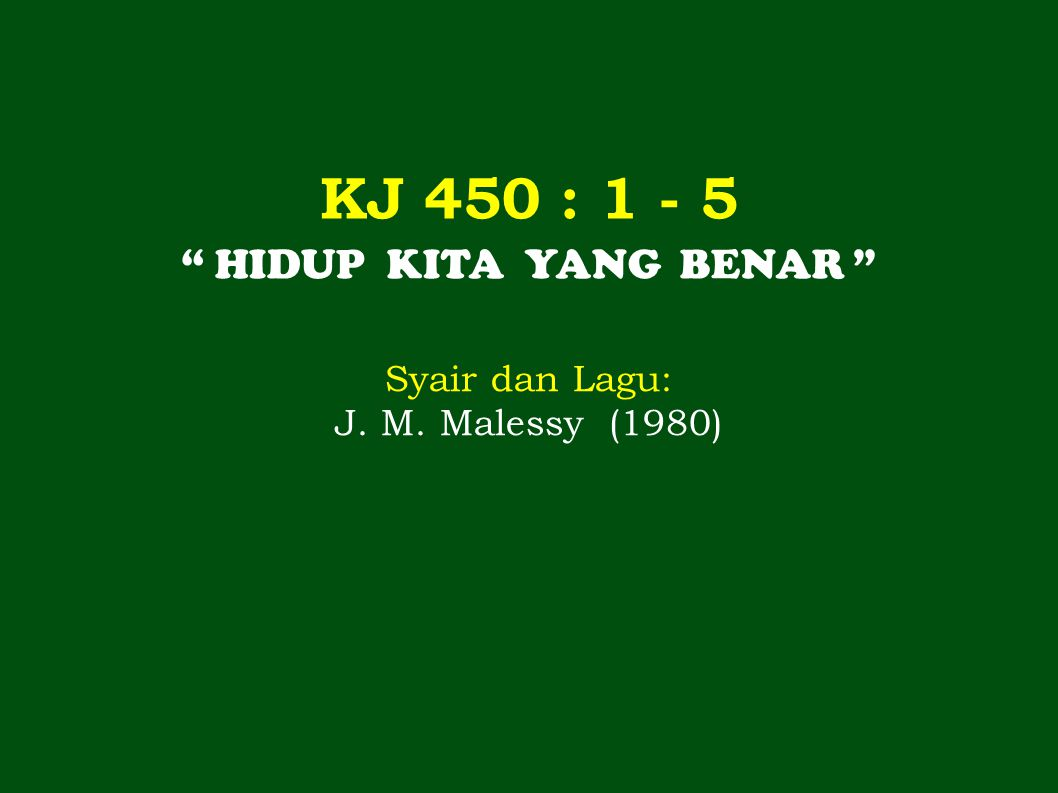 KJ 450 : 1 - 5 HIDUP KITA YANG BENAR Syair dan Lagu: J. M. Malessy (1980)