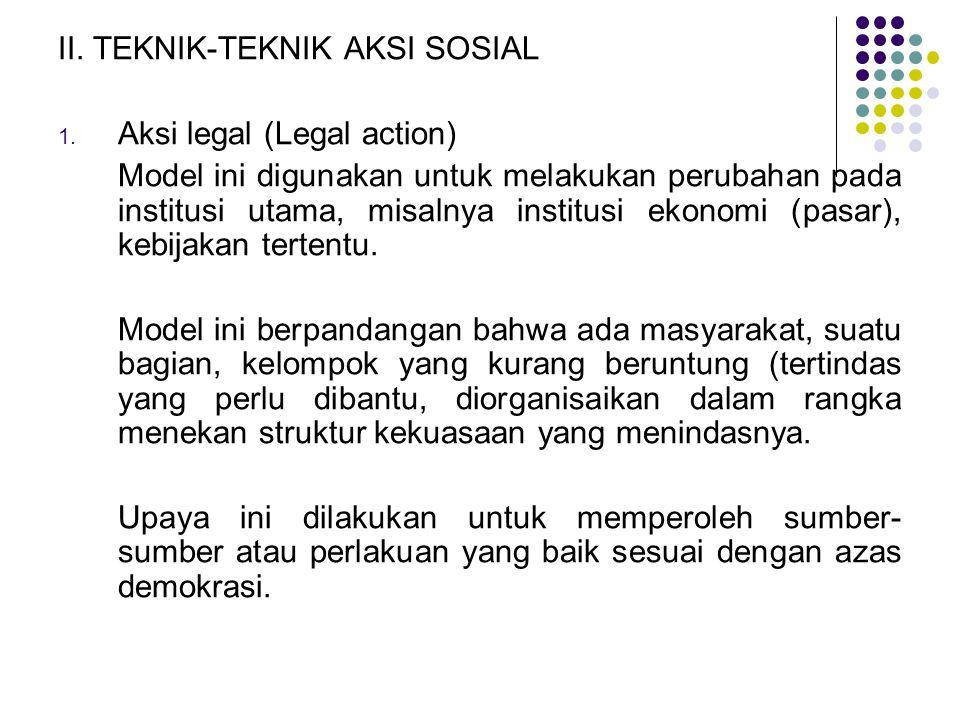 II. TEKNIK-TEKNIK AKSI SOSIAL 1. Aksi legal (Legal action) Model ini digunakan untuk melakukan perubahan pada institusi utama, misalnya institusi ekon