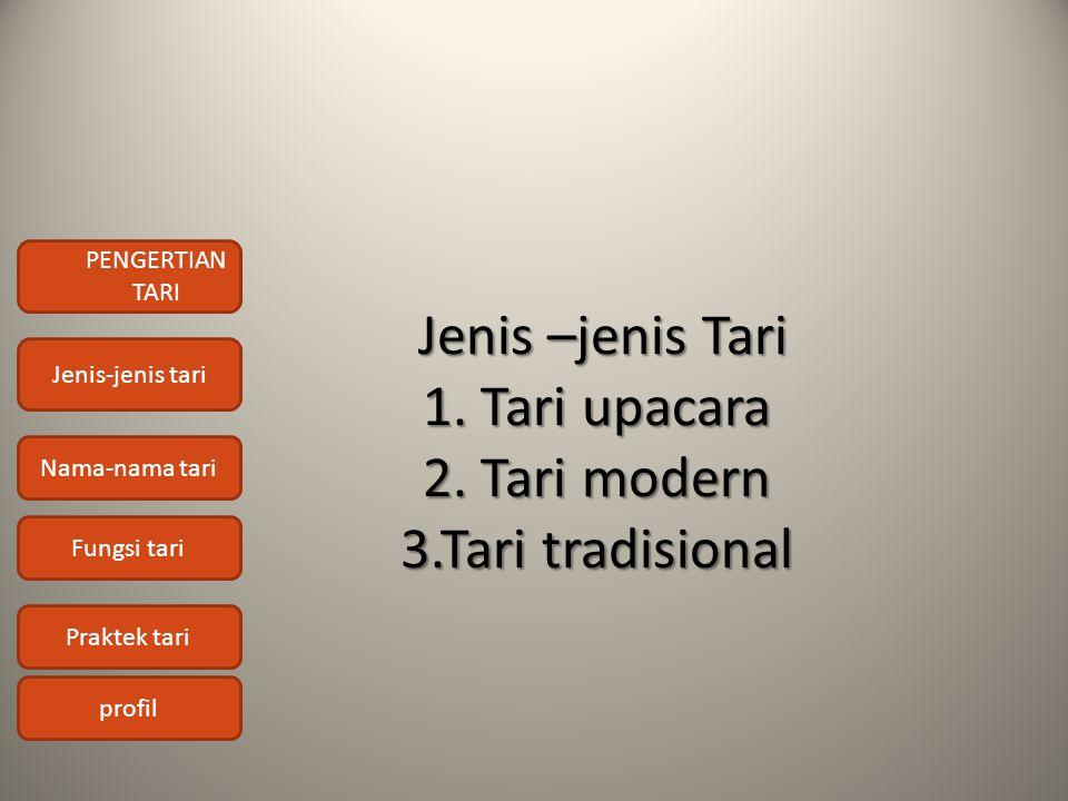 PENGERTIAN TARI Jenis-jenis tari Nama-nama tari Fungsi tari Praktek tari profil Jenis –jenis Tari 1. Tari upacara 2. Tari modern 3.Tari tradisional Je