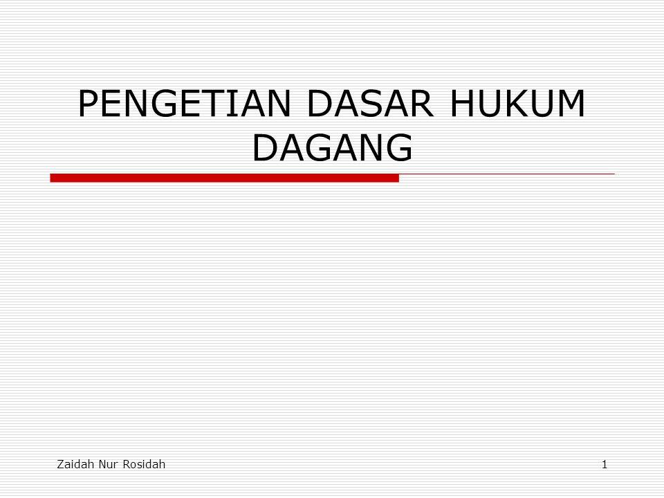 Zaidah Nur Rosidah1 PENGETIAN DASAR HUKUM DAGANG