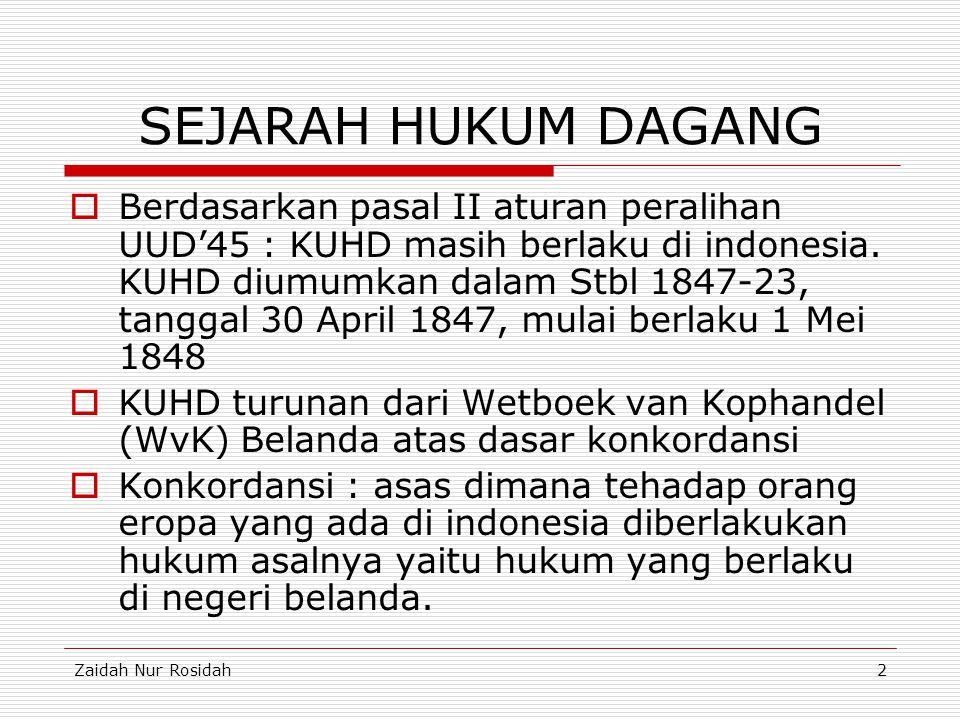 Zaidah Nur Rosidah2 SEJARAH HUKUM DAGANG  Berdasarkan pasal II aturan peralihan UUD'45 : KUHD masih berlaku di indonesia. KUHD diumumkan dalam Stbl 1