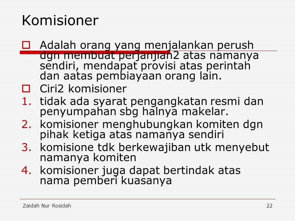 Zaidah Nur Rosidah22 Komisioner  Adalah orang yang menjalankan perush dgn membuat perjanjian2 atas namanya sendiri, mendapat provisi atas perintah da