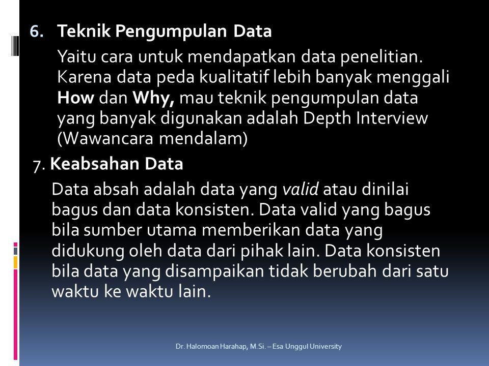 6. Teknik Pengumpulan Data Yaitu cara untuk mendapatkan data penelitian. Karena data peda kualitatif lebih banyak menggali How dan Why, mau teknik pen