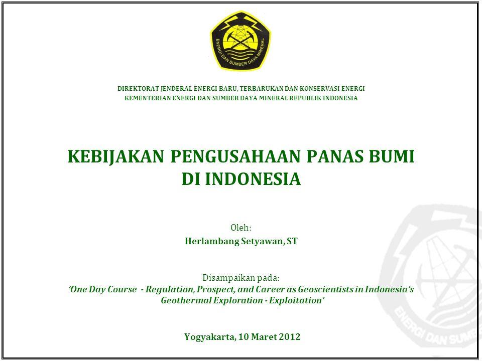 Kementerian Energi dan Sumber Daya Mineral Direktorat Jenderal Energi Baru Terbarukan dan Konservasi Energi © EBTKE KESDM - 2012 Yogyakarta, 10 Maret 2012 KEBIJAKAN PENGUSAHAAN PANAS BUMI DI INDONESIA DIREKTORAT JENDERAL ENERGI BARU, TERBARUKAN DAN KONSERVASI ENERGI KEMENTERIAN ENERGI DAN SUMBER DAYA MINERAL REPUBLIK INDONESIA Disampaikan pada: 'One Day Course - Regulation, Prospect, and Career as Geoscientists in Indonesia's Geothermal Exploration - Exploitation' Oleh: Herlambang Setyawan, ST