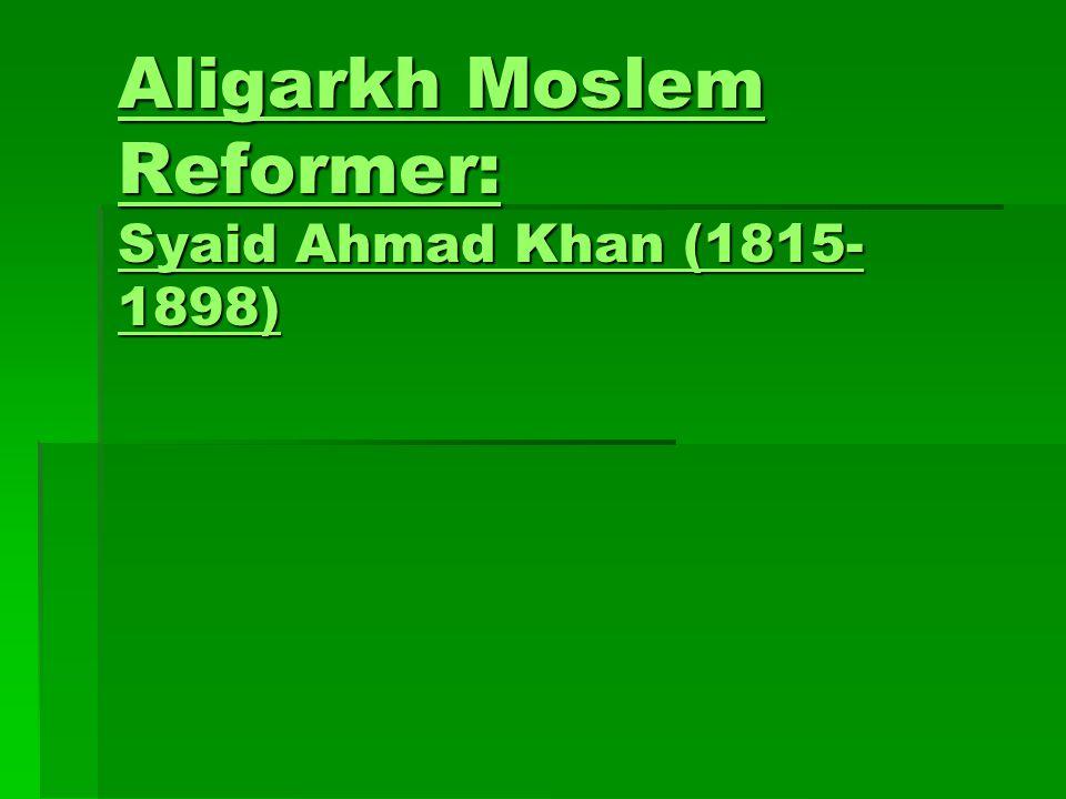 Aligarkh Moslem Reformer: Syaid Ahmad Khan (1815- 1898) Aligarkh Moslem Reformer: Syaid Ahmad Khan (1815- 1898)