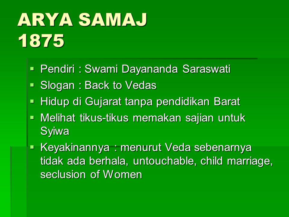 ARYA SAMAJ 1875  Pendiri : Swami Dayananda Saraswati  Slogan : Back to Vedas  Hidup di Gujarat tanpa pendidikan Barat  Melihat tikus-tikus memakan