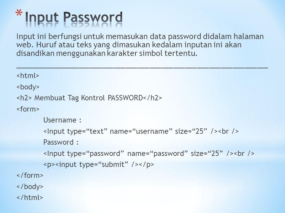Input ini berfungsi untuk memasukan data password didalam halaman web. Huruf atau teks yang dimasukan kedalam inputan ini akan disandikan menggunakan