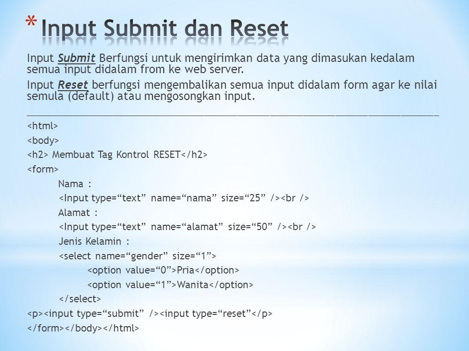 Input Submit Berfungsi untuk mengirimkan data yang dimasukan kedalam semua input didalam from ke web server. Input Reset berfungsi mengembalikan semua