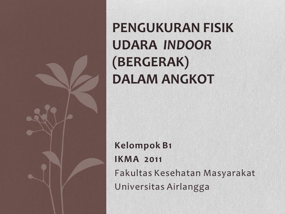 Kelompok B1 IKMA 2011 Fakultas Kesehatan Masyarakat Universitas Airlangga PENGUKURAN FISIK UDARA INDOOR (BERGERAK) DALAM ANGKOT