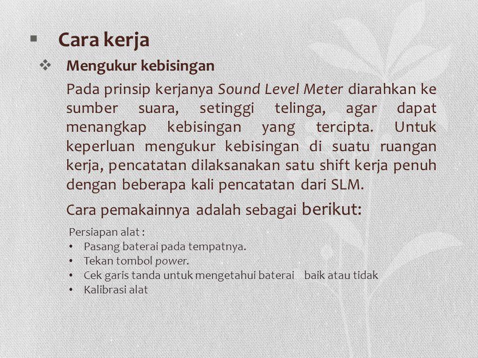  Cara kerja  Mengukur kebisingan Pada prinsip kerjanya Sound Level Meter diarahkan ke sumber suara, setinggi telinga, agar dapat menangkap kebisingan yang tercipta.