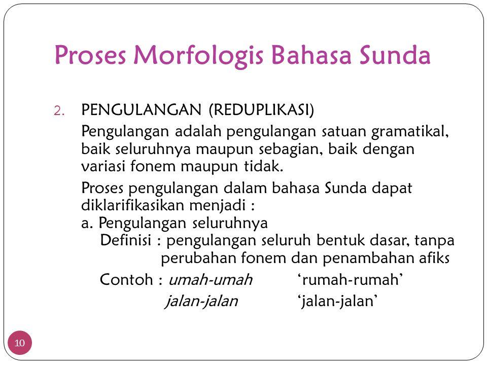 Proses Morfologis Bahasa Sunda 10 2. PENGULANGAN (REDUPLIKASI) Pengulangan adalah pengulangan satuan gramatikal, baik seluruhnya maupun sebagian, baik