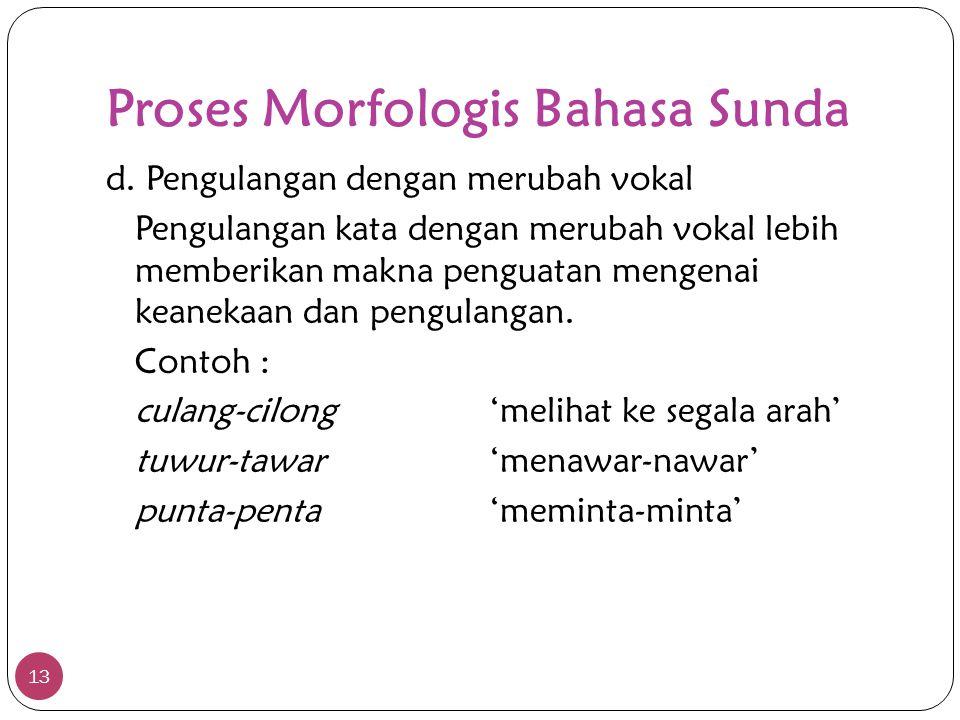 Proses Morfologis Bahasa Sunda 13 d. Pengulangan dengan merubah vokal Pengulangan kata dengan merubah vokal lebih memberikan makna penguatan mengenai