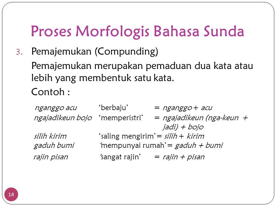 Proses Morfologis Bahasa Sunda 14 3. Pemajemukan (Compunding) Pemajemukan merupakan pemaduan dua kata atau lebih yang membentuk satu kata. Contoh : ng