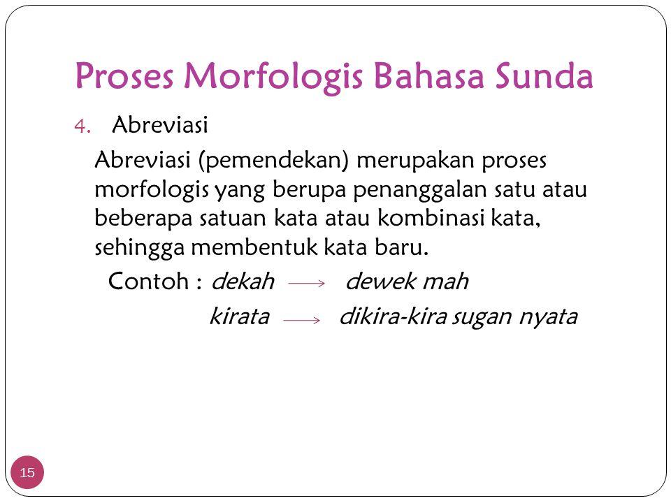 Proses Morfologis Bahasa Sunda 15 4. Abreviasi Abreviasi (pemendekan) merupakan proses morfologis yang berupa penanggalan satu atau beberapa satuan ka