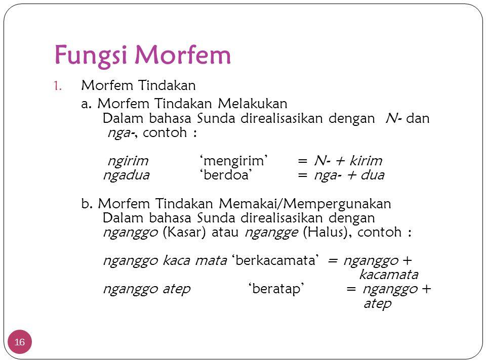 Fungsi Morfem 16 1. Morfem Tindakan a. Morfem Tindakan Melakukan Dalam bahasa Sunda direalisasikan dengan N- dan nga-, contoh : ngirim'mengirim'= N- +