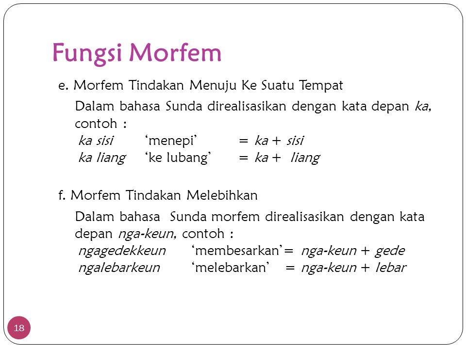 Fungsi Morfem 18 e. Morfem Tindakan Menuju Ke Suatu Tempat Dalam bahasa Sunda direalisasikan dengan kata depan ka, contoh : ka sisi'menepi'= ka + sisi
