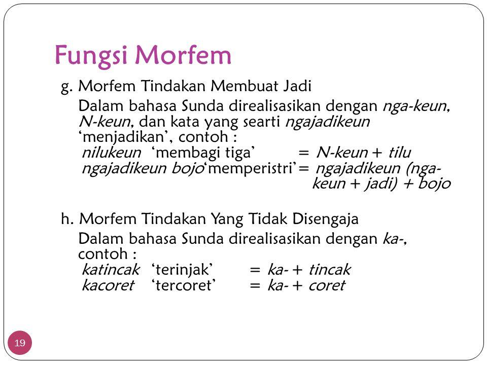 Fungsi Morfem 19 g. Morfem Tindakan Membuat Jadi Dalam bahasa Sunda direalisasikan dengan nga-keun, N-keun, dan kata yang searti ngajadikeun 'menjadik