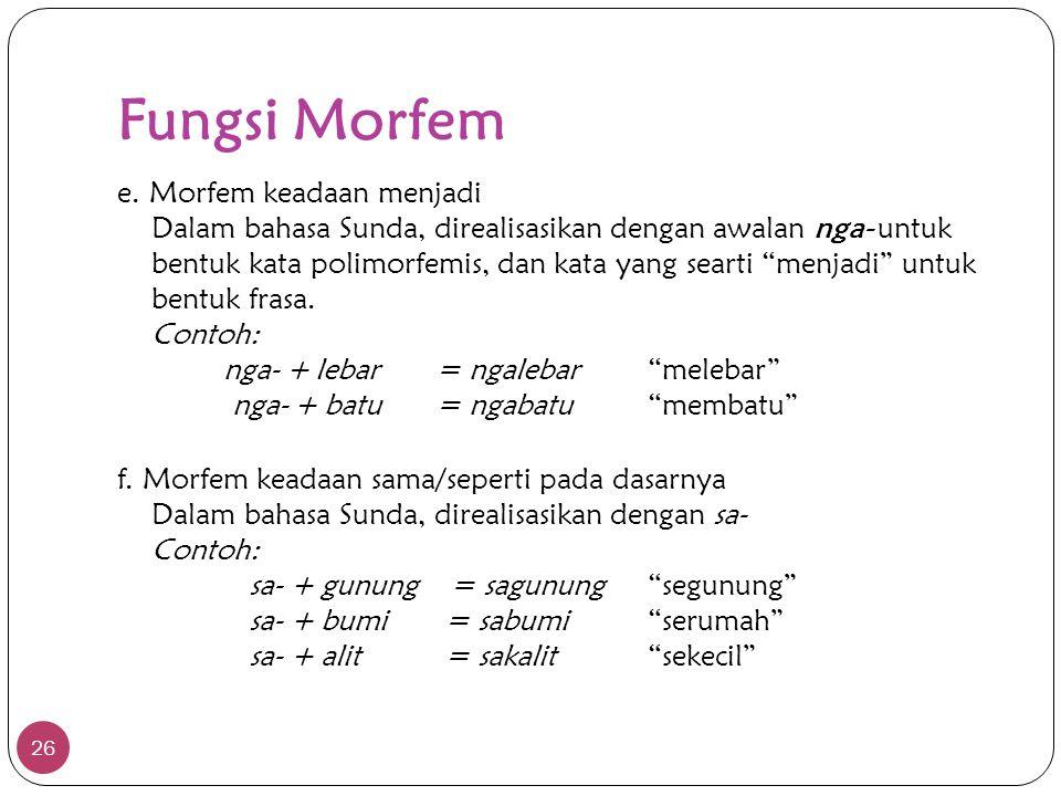 Fungsi Morfem 26 e. Morfem keadaan menjadi Dalam bahasa Sunda, direalisasikan dengan awalan nga- untuk bentuk kata polimorfemis, dan kata yang searti