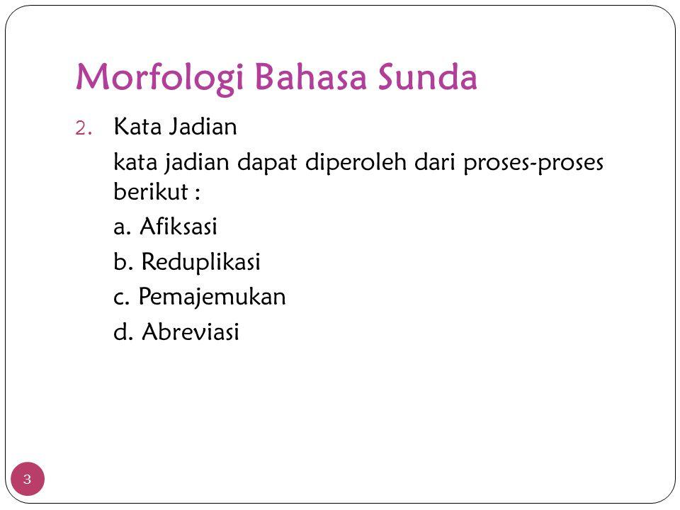 Morfologi Bahasa Sunda 3 2. Kata Jadian kata jadian dapat diperoleh dari proses-proses berikut : a. Afiksasi b. Reduplikasi c. Pemajemukan d. Abrevias