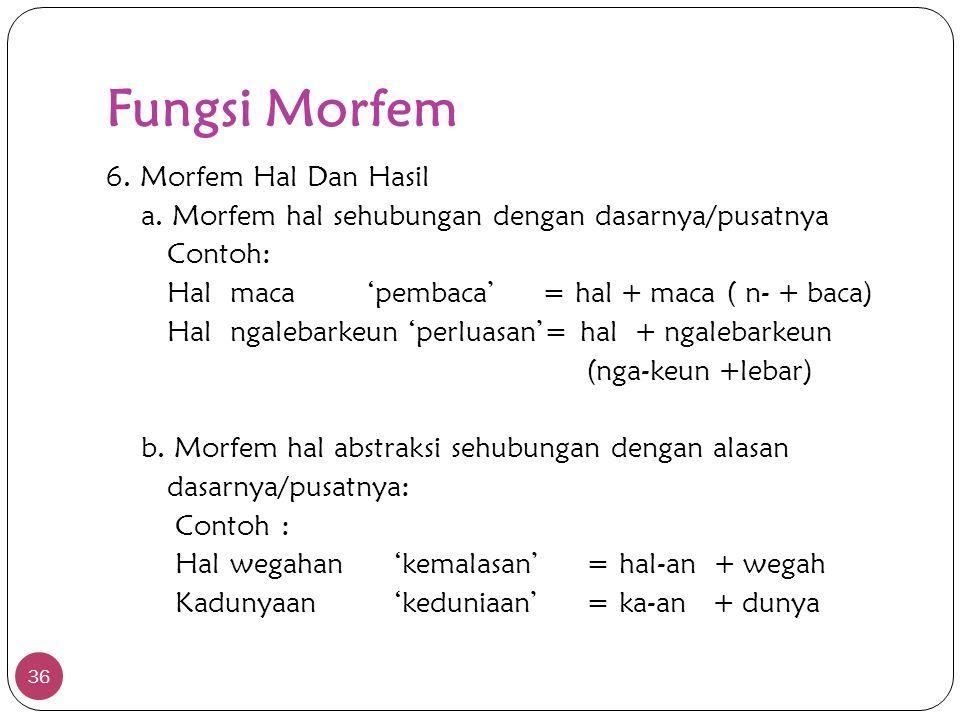 Fungsi Morfem 36 6. Morfem Hal Dan Hasil a. Morfem hal sehubungan dengan dasarnya/pusatnya Contoh: Hal maca 'pembaca' = hal + maca ( n- + baca) Hal ng