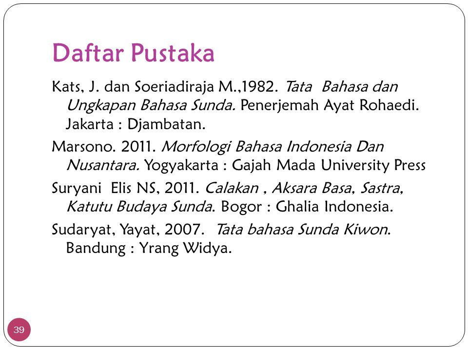Daftar Pustaka 39 Kats, J. dan Soeriadiraja M.,1982. Tata Bahasa dan Ungkapan Bahasa Sunda. Penerjemah Ayat Rohaedi. Jakarta : Djambatan. Marsono. 201