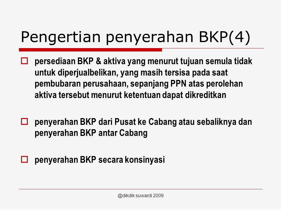 Pengertian penyerahan BKP(4)  persediaan BKP & aktiva yang menurut tujuan semula tidak untuk diperjualbelikan, yang masih tersisa pada saat pembubaran perusahaan, sepanjang PPN atas perolehan aktiva tersebut menurut ketentuan dapat dikreditkan  penyerahan BKP dari Pusat ke Cabang atau sebaliknya dan penyerahan BKP antar Cabang  penyerahan BKP secara konsinyasi @dikdik suwardi 2009