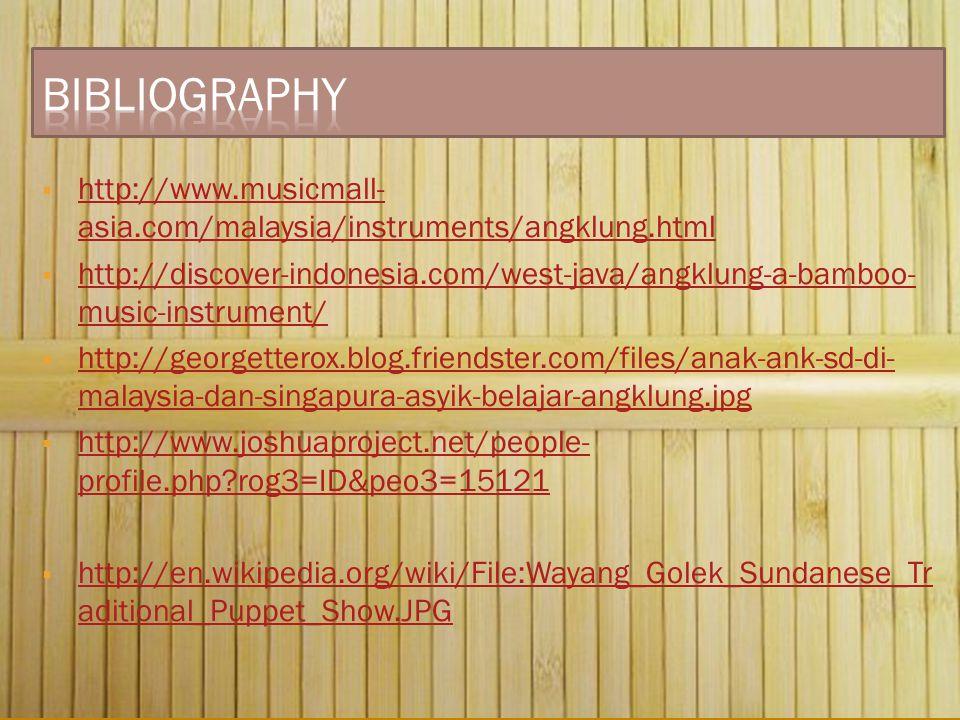  http://www.musicmall- asia.com/malaysia/instruments/angklung.html http://www.musicmall- asia.com/malaysia/instruments/angklung.html  http://discover-indonesia.com/west-java/angklung-a-bamboo- music-instrument/ http://discover-indonesia.com/west-java/angklung-a-bamboo- music-instrument/  http://georgetterox.blog.friendster.com/files/anak-ank-sd-di- malaysia-dan-singapura-asyik-belajar-angklung.jpg http://georgetterox.blog.friendster.com/files/anak-ank-sd-di- malaysia-dan-singapura-asyik-belajar-angklung.jpg  http://www.joshuaproject.net/people- profile.php?rog3=ID&peo3=15121 http://www.joshuaproject.net/people- profile.php?rog3=ID&peo3=15121  http://en.wikipedia.org/wiki/File:Wayang_Golek_Sundanese_Tr aditional_Puppet_Show.JPG http://en.wikipedia.org/wiki/File:Wayang_Golek_Sundanese_Tr aditional_Puppet_Show.JPG