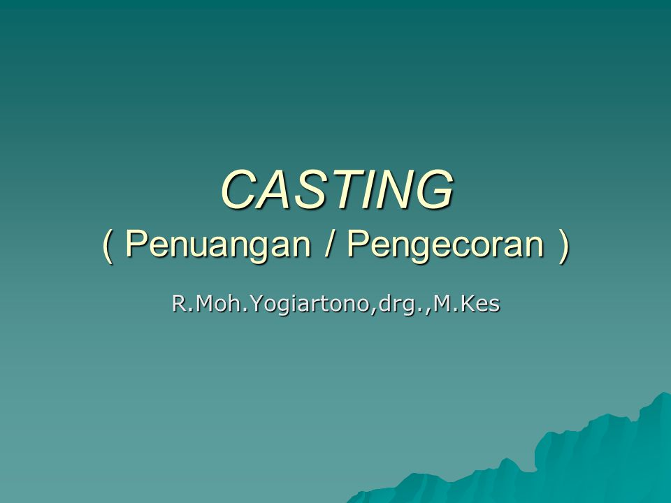 CASTING ( Penuangan / Pengecoran ) R.Moh.Yogiartono,drg.,M.Kes