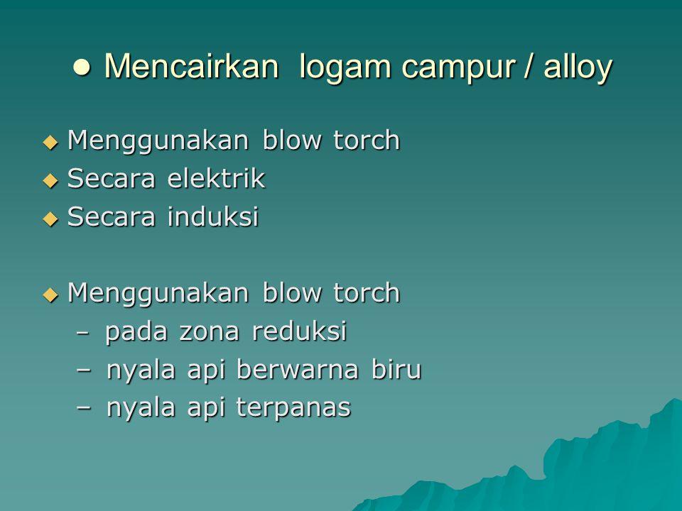 ● Mencairkan logam campur / alloy  Menggunakan blow torch  Secara elektrik  Secara induksi  Menggunakan blow torch – pada zona reduksi – nyala api berwarna biru – nyala api terpanas