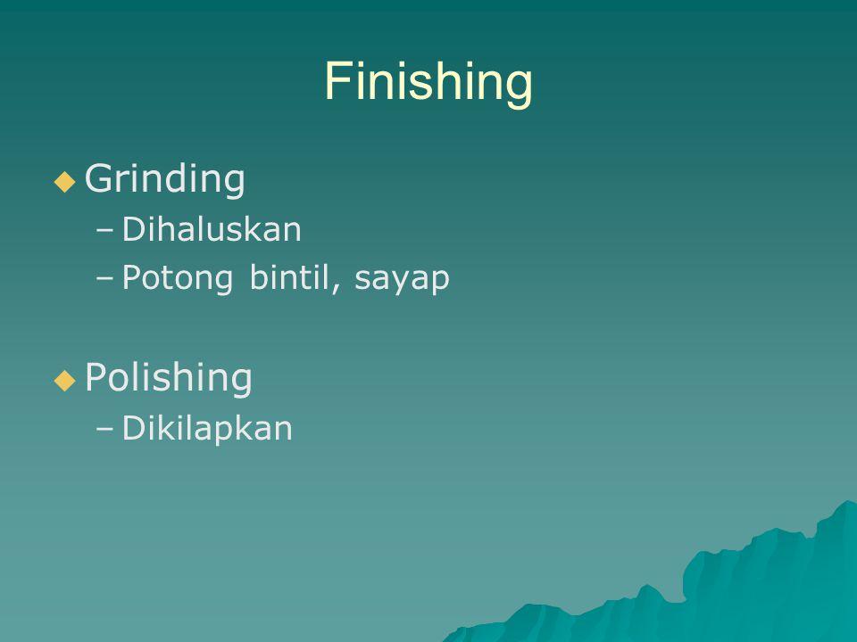 Finishing   Grinding – –Dihaluskan – –Potong bintil, sayap   Polishing – –Dikilapkan