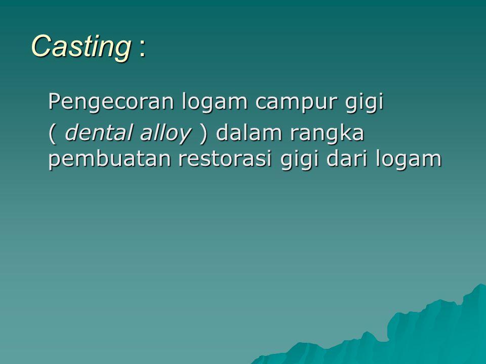 Casting : Pengecoran logam campur gigi ( dental alloy ) dalam rangka pembuatan restorasi gigi dari logam