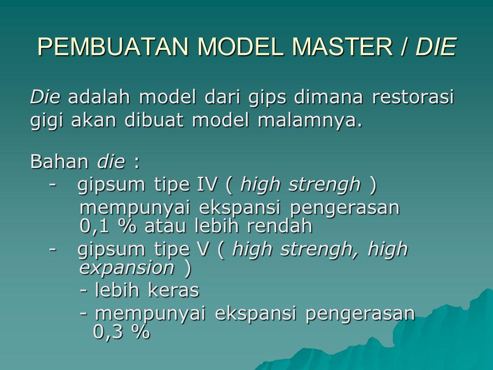 PEMBUATAN MODEL MASTER / DIE Die adalah model dari gips dimana restorasi gigi akan dibuat model malamnya.