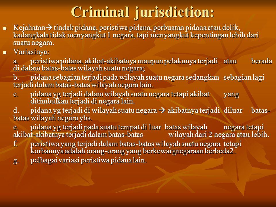 Criminal jurisdiction: Kejahatan  tindak pidana, peristiwa pidana, perbuatan pidana atau delik, kadangkala tidak menyangkut 1 negara, tapi menyangkut kepentingan lebih dari suatu negara.