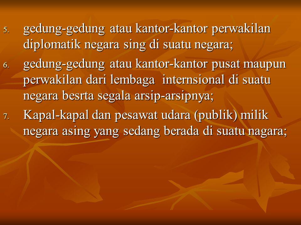 5.gedung-gedung atau kantor-kantor perwakilan diplomatik negara sing di suatu negara; 6.