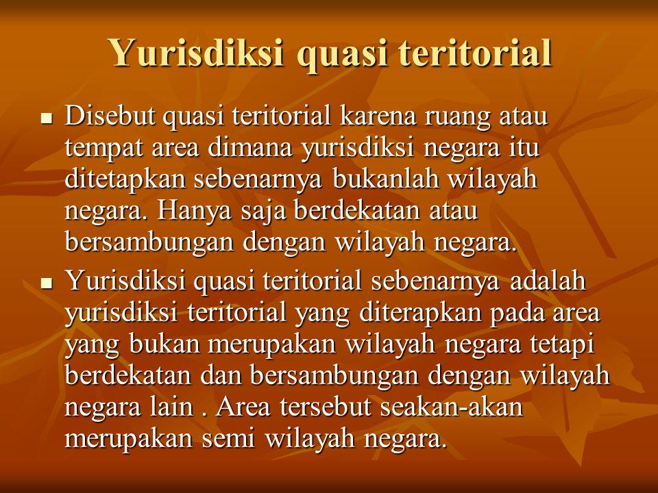 Yurisdiksi quasi teritorial Disebut quasi teritorial karena ruang atau tempat area dimana yurisdiksi negara itu ditetapkan sebenarnya bukanlah wilayah negara.