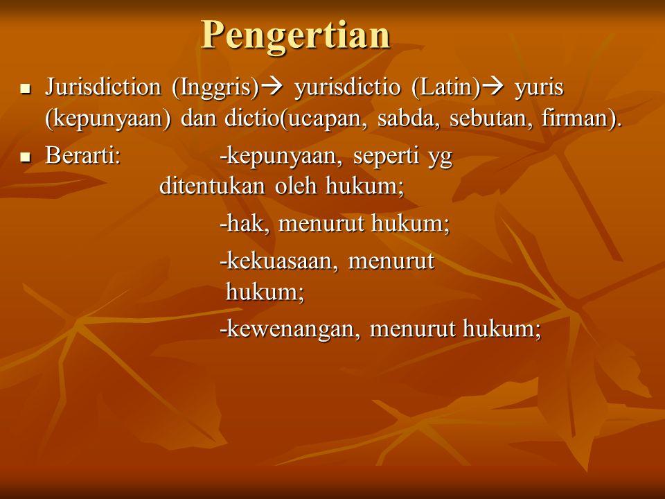 Pengertian Jurisdiction (Inggris)  yurisdictio (Latin)  yuris (kepunyaan) dan dictio(ucapan, sabda, sebutan, firman).