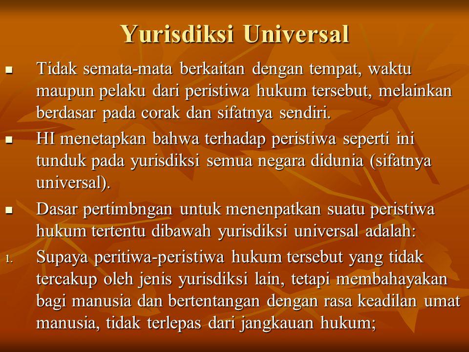 Yurisdiksi Universal Tidak semata-mata berkaitan dengan tempat, waktu maupun pelaku dari peristiwa hukum tersebut, melainkan berdasar pada corak dan sifatnya sendiri.