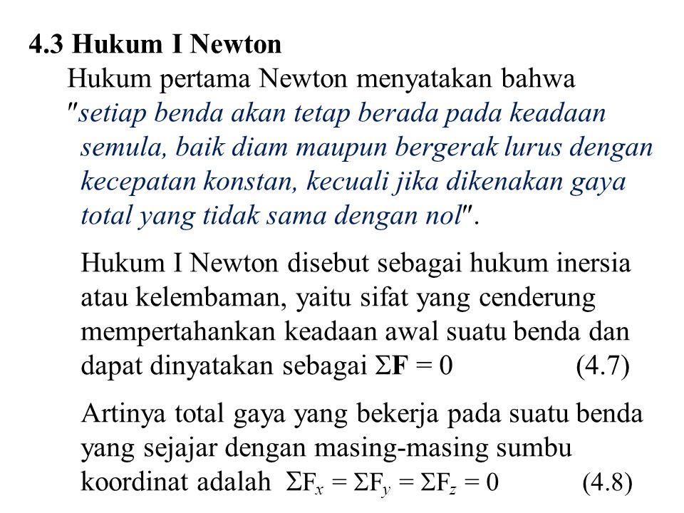 4.3 Hukum I Newton Hukum pertama Newton menyatakan bahwa  setiap benda akan tetap berada pada keadaan semula, baik diam maupun bergerak lurus dengan